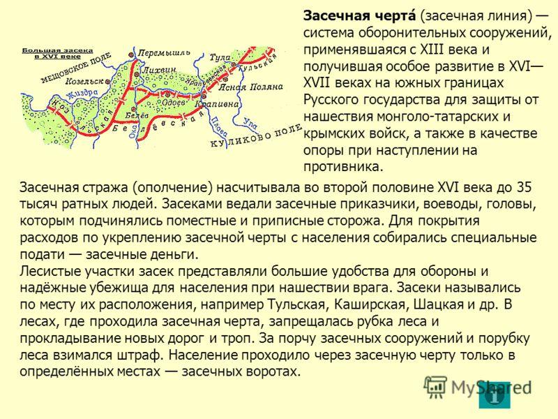 Засечная черта́ (засечная линия) система оборонительных сооружений, применявшаяся с XIII века и получившая особое развитие в XVI XVII веках на южных границах Русского государства для защиты от нашествия монголо-татарских и крымских войск, а также в к