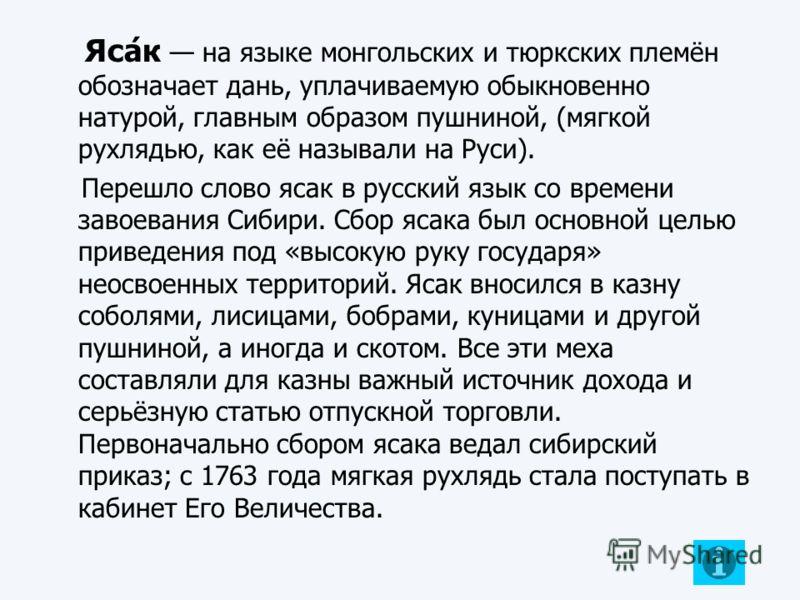 Яса́к на языке монгольских и тюркских племён обозначает дань, уплачиваемую обыкновенно натурой, главным образом пушниной, (мягкой рухлядью, как её называли на Руси). Перешло слово ясак в русский язык со времени завоевания Сибири. Сбор ясака был основ