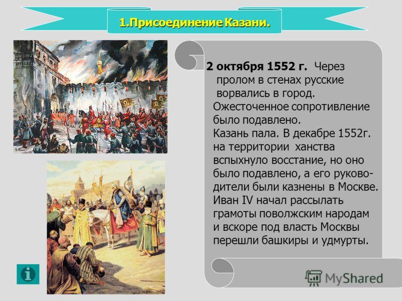 1.Присоединение Казани. 2 октября 1552 г. Через пролом в стенах русские ворвались в город. Ожесточенное сопротивление было подавлено. Казань пала. В декабре 1552 г. на территории ханства вспыхнуло восстание, но оно было подавлено, а его руково- дител