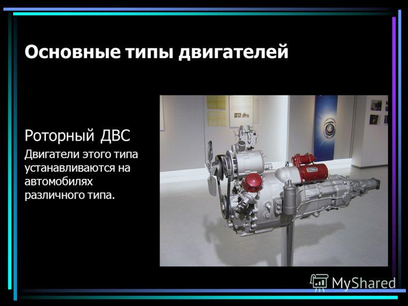 Основные типы двигателей Роторный ДВС Двигатели этого типа устанавливаются на автомобилях различного типа.