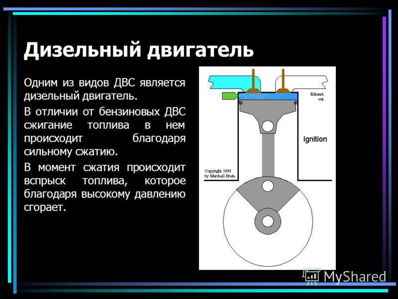 Дизельный двигатель Одним из видов ДВС является дизельный двигатель. В отличии от бензиновых ДВС сжигание топлива в нем происходит благодаря сильному сжатию. В момент сжатия происходит вспрыск топлива, которое благодаря высокому давлению сгорает.