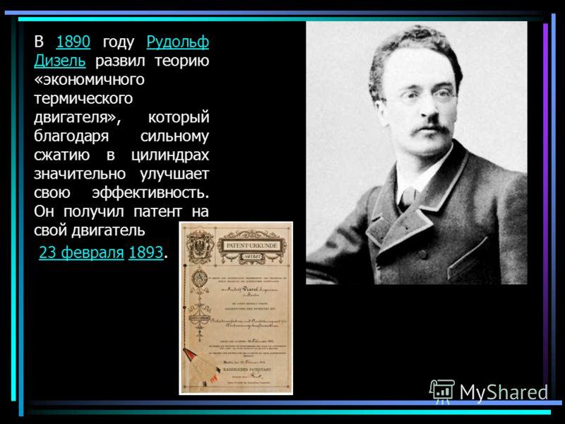 В 1890 году Рудольф Дизель развил теорию «экономичного термического двигателя», который благодаря сильному сжатию в цилиндрах значительно улучшает свою эффективность. Он получил патент на свой двигатель1890Рудольф Дизель 23 февраля 1893.23 февраля189