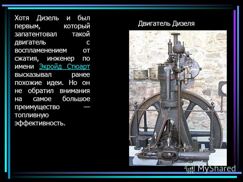Двигатель Дизеля Хотя Дизель и был первым, который запатентовал такой двигатель с воспламенением от сжатия, инженер по имени Экройд Стюарт высказывал ранее похожие идеи. Но он не обратил внимания на самое большое преимущество топливную эффективность.