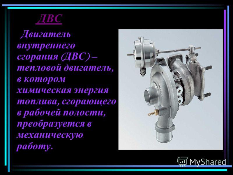 ДВС Двигатель внутреннего сгорания ( ДВС ) – тепловой двигатель, в котором химическая энергия топлива, сгорающего в рабочей полости, преобразуется в механическую работу.