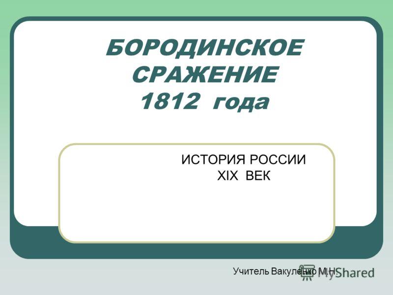 БОРОДИНСКОЕ СРАЖЕНИЕ 1812 года ИСТОРИЯ РОССИИ XIX ВЕК Учитель Вакуленко М.Н.