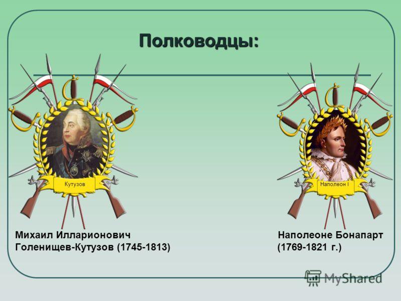 Полководцы: Михаил Илларионович Наполеоне Бонапарт Голенищев-Кутузов (1745-1813) (1769-1821 г.) Наполеон I Кутузов