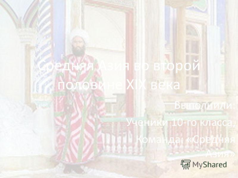 Средняя Азия во второй половине XIX века Выполнили: Ученики 10-го класса, Команда: «Средняя Азия»