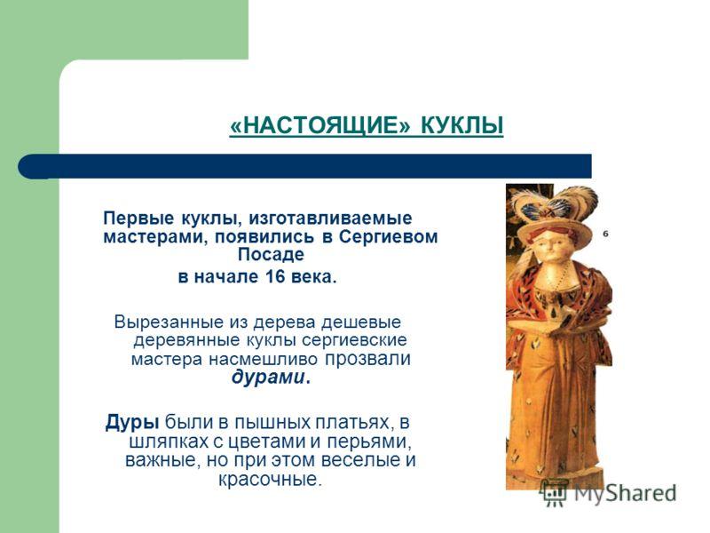«НАСТОЯЩИЕ» КУКЛЫ Первые куклы, изготавливаемые мастерами, появились в Сергиевом Посаде в начале 16 века. Вырезанные из дерева дешевые деревянные куклы сергиевские мастера насмешливо прозвали дурами. Дуры были в пышных платьях, в шляпках с цветами и