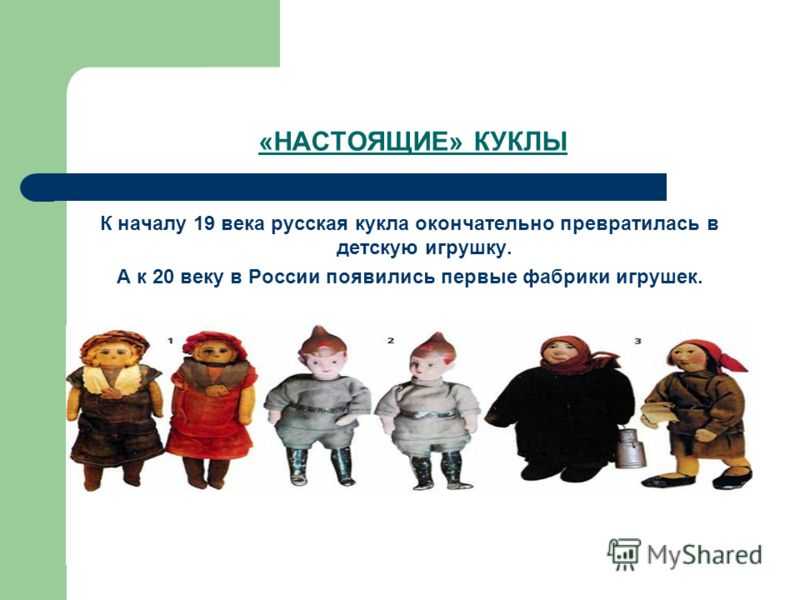 «НАСТОЯЩИЕ» КУКЛЫ К началу 19 века русская кукла окончательно превратилась в детскую игрушку. А к 20 веку в России появились первые фабрики игрушек.