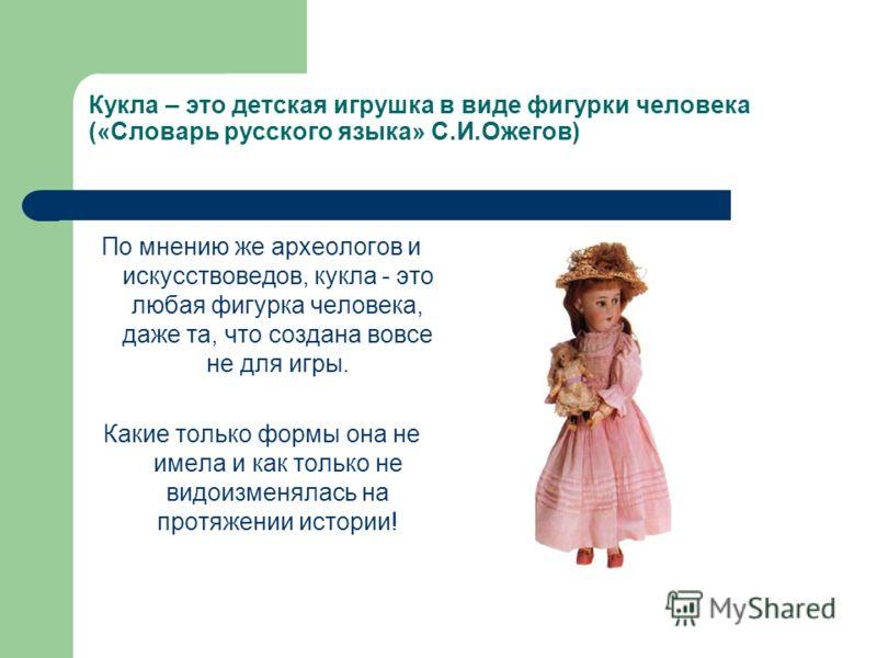 Кукла – это детская игрушка в виде фигурки человека («Словарь русского языка» С.И.Ожегов) По мнению же археологов и искусствоведов, кукла - это любая фигурка человека, даже та, что создана вовсе не для игры. Какие только формы она не имела и как толь