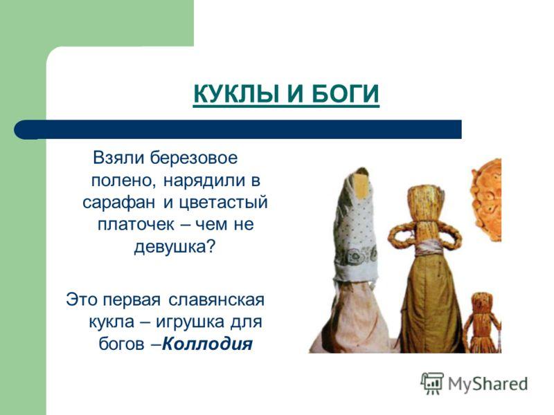 КУКЛЫ И БОГИ Взяли березовое полено, нарядили в сарафан и цветастый платочек – чем не девушка? Это первая славянская кукла – игрушка для богов –Коллодия