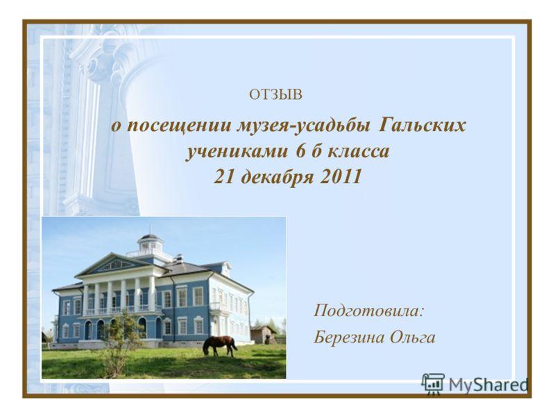 ОТЗЫВ Подготовила: Березина Ольга о посещении музея-усадьбы Гальских учениками 6 б класса 21 декабря 2011