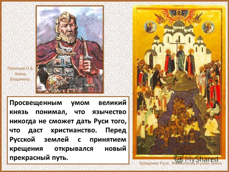 Конечно, можно сказать, что христианство необходимо было князю Владимиру и в политических целях, и для проведения самых различных реформ в государстве, и для культурного развития Руси. Но разве все это противоречит свидетельству древнерусских летопис