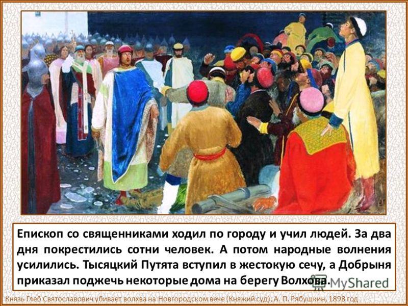 Ссылаясь на эту летопись, историк говорит, что в Новгороде из-за крещения вышло целое военное столкновение. Язычники не хотели допустить истребления идолов. Начались волнения в народе. Против принятия крещения особенно возбуждал людей чародей по проз