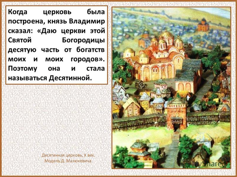 Вот как о ее создании повествует летописец Нестор: «Затем жил Владимир в христианском законе и задумал создать церковь Пресвятой Богородице, и послал привести мастеров из Греческой земли. И начал ее строить, и, когда кончил строить, украсил ее иконам
