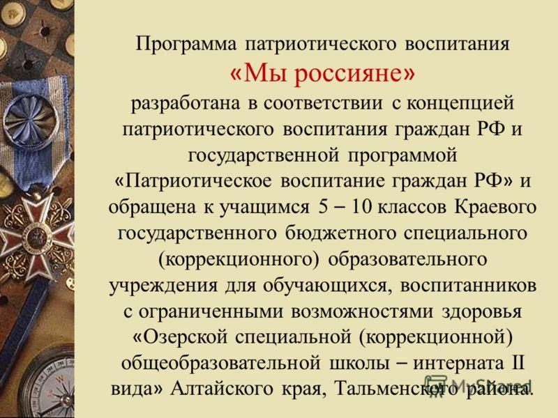 Программа патриотического воспитания « Мы россияне » разработана в соответствии с концепцией патриотического воспитания граждан РФ и государственной программой « Патриотическое воспитание граждан РФ » и обращена к учащимся 5 – 10 классов Краевого гос