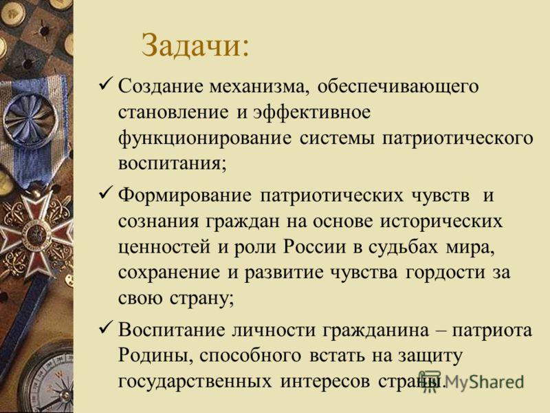 Задачи: Создание механизма, обеспечивающего становление и эффективное функционирование системы патриотического воспитания; Формирование патриотических чувств и сознания граждан на основе исторических ценностей и роли России в судьбах мира, сохранение