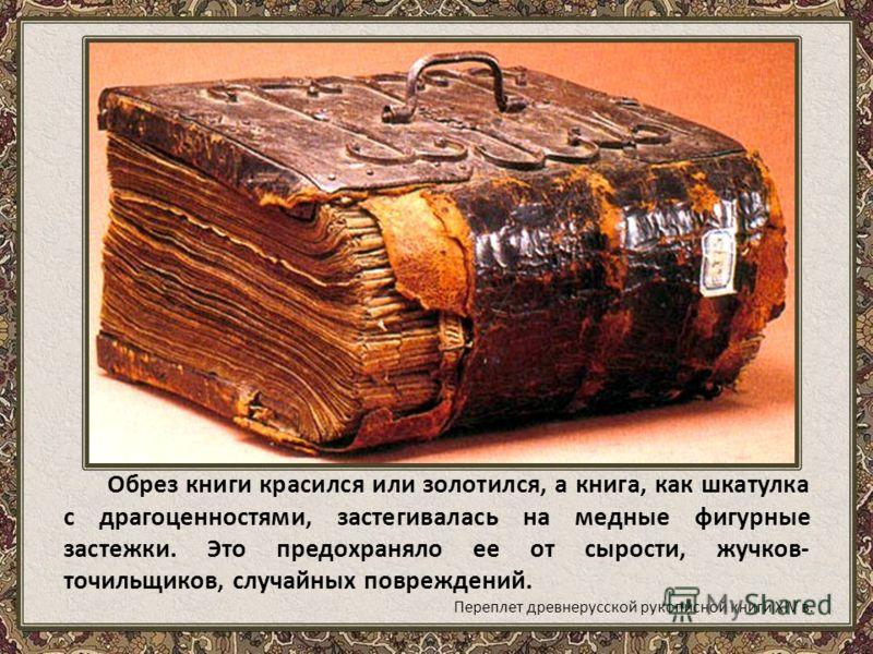 Обрез книги красился или золотился, а книга, как шкатулка с драгоценностями, застегивалась на медные фигурные застежки. Это предохраняло ее от сырости, жучков- точильщиков, случайных повреждений. Переплет древнерусской рукописной книги XIV в.