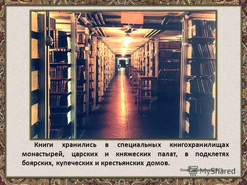 Книги хранились в специальных книгохранилищах монастырей, царских и княжеских палат, в подклетях боярских, купеческих и крестьянских домов. Книгохранилище РГБ.