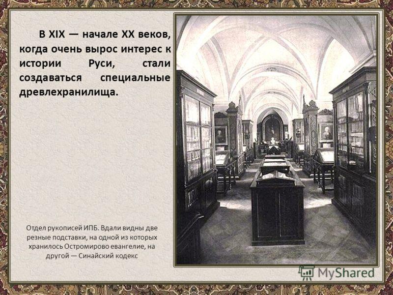 В XIX начале XX веков, когда очень вырос интерес к истории Руси, стали создаваться специальные древлехранилища. Отдел рукописей ИПБ. Вдали видны две резные подставки, на одной из которых хранилось Остромирово евангелие, на другой Синайский кодекс