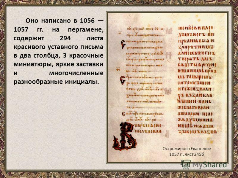 Оно написано в 1056 1057 гг. на пергамене, содержит 294 листа красивого уставного письма в два столбца, 3 красочные миниатюры, яркие заставки и многочисленные разнообразные инициалы. Остромирово Евангелие 1057 г., лист 245б