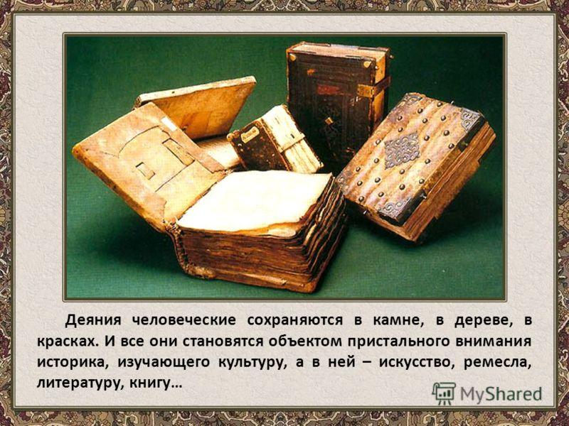 Деяния человеческие сохраняются в камне, в дереве, в красках. И все они становятся объектом пристального внимания историка, изучающего культуру, а в ней – искусство, ремесла, литературу, книгу…