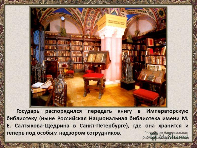 Государь распорядился передать книгу в Императорскую библиотеку (ныне Российская Национальная библиотека имени М. Е. Салтыкова-Щедрина в Санкт-Петербурге), где она хранится и теперь под особым надзором сотрудников. Российская Национальная библиотека,
