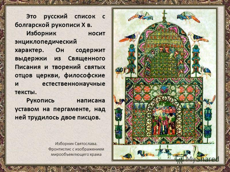 Это русский список с болгарской рукописи X в. Изборник носит энциклопедический характер. Он содержит выдержки из Священного Писания и творений святых отцов церкви, философские и естественнонаучные тексты. Рукопись написана уставом на пергаменте, над