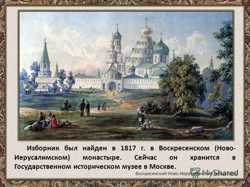 Изборник был найден в 1817 г. в Воскресенском (Ново- Иерусалимском) монастыре. Сейчас он хранится в Государственном историческом музее в Москве. Воскресенский Ново-Иерусалимский монастырь
