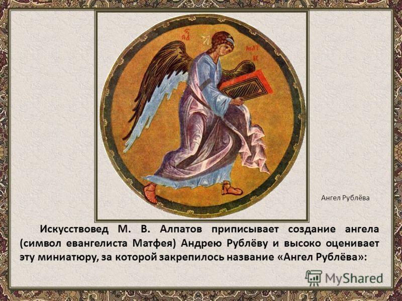 Искусствовед М. В. Алпатов приписывает создание ангела (символ евангелиста Матфея) Андрею Рублёву и высоко оценивает эту миниатюру, за которой закрепилось название «Ангел Рублёва»: Ангел Рублёва