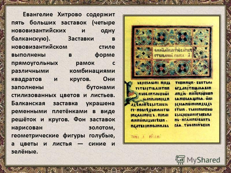 Евангелие Хитрово содержит пять больших заставок (четыре нововизантийских и одну балканскую). Заставки в нововизантийском стиле выполнены в форме прямоугольных рамок с различными комбинациями квадратов и кругов. Они заполнены бутонами стилизованных ц