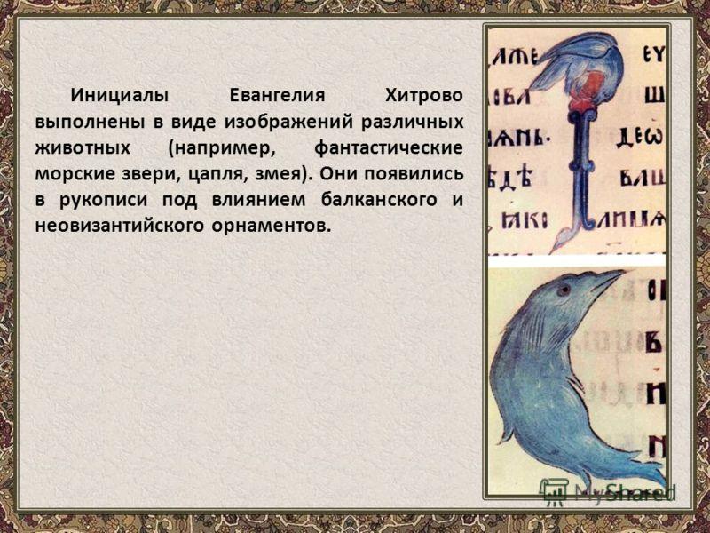 Инициалы Евангелия Хитрово выполнены в виде изображений различных животных (например, фантастические морские звери, цапля, змея). Они появились в рукописи под влиянием балканского и неовизантийского орнаментов.