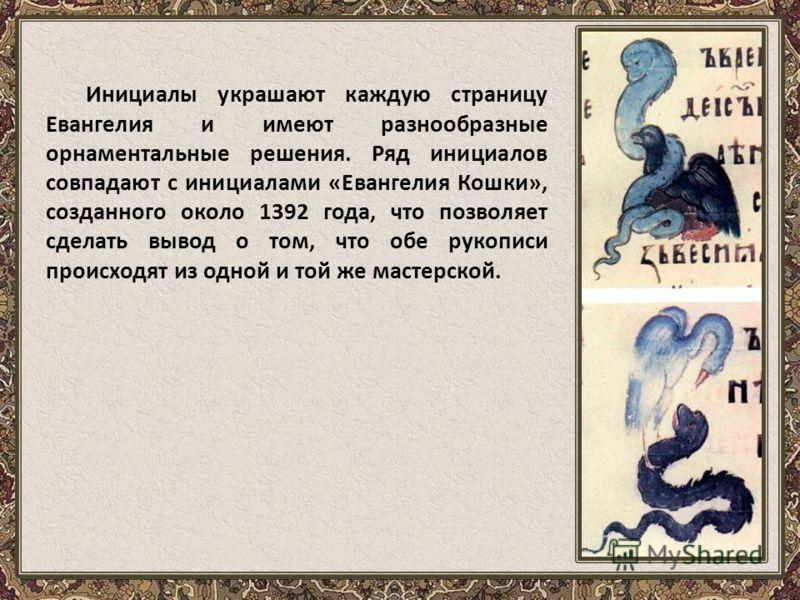 Инициалы украшают каждую страницу Евангелия и имеют разнообразные орнаментальные решения. Ряд инициалов совпадают с инициалами «Евангелия Кошки», созданного около 1392 года, что позволяет сделать вывод о том, что обе рукописи происходят из одной и то