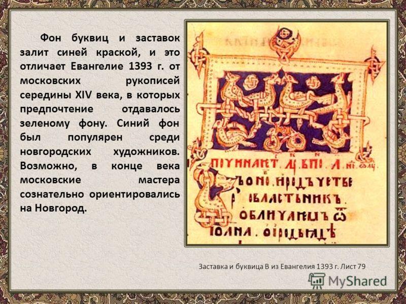 Фон буквиц и заставок залит синей краской, и это отличает Евангелие 1393 г. от московских рукописей середины XIV века, в которых предпочтение отдавалось зеленому фону. Синий фон был популярен среди новгородских художников. Возможно, в конце века моск
