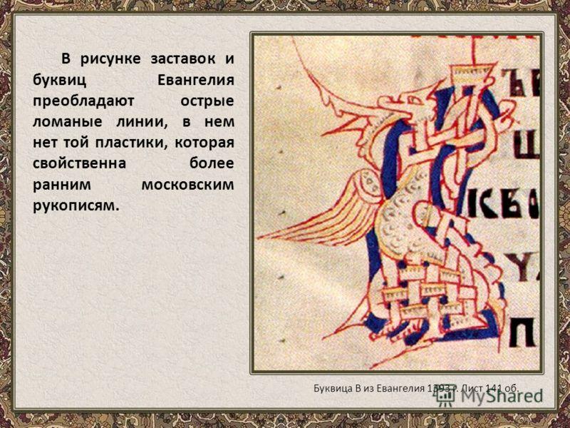 В рисунке заставок и буквиц Евангелия преобладают острые ломаные линии, в нем нет той пластики, которая свойственна более ранним московским рукописям. Буквица В из Евангелия 1393 г. Лист 141 об.