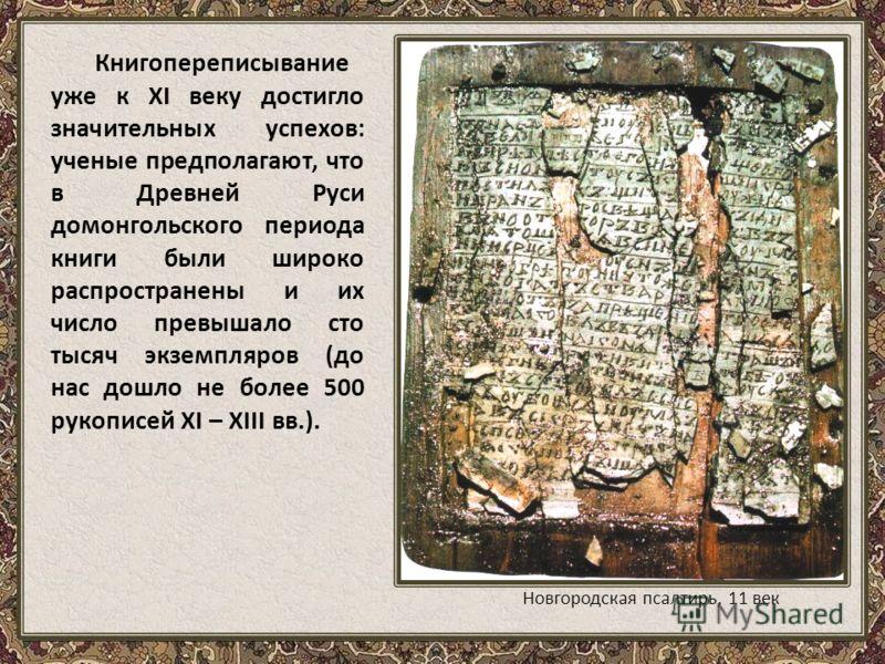 Книгопереписывание уже к XI веку достигло значительных успехов: ученые предполагают, что в Древней Руси домонгольского периода книги были широко распространены и их число превышало сто тысяч экземпляров (до нас дошло не более 500 рукописей XI – XIII