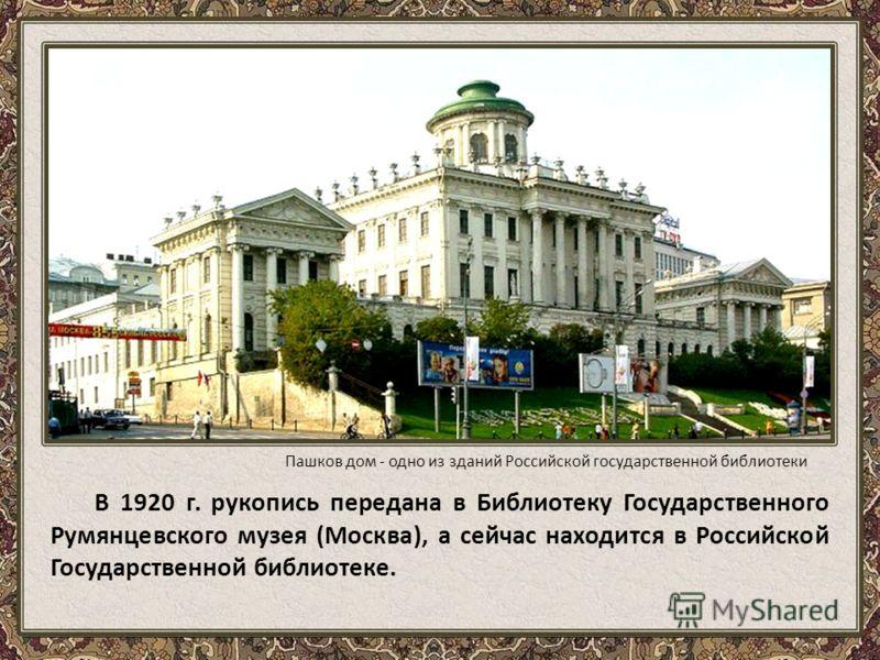 В 1920 г. рукопись передана в Библиотеку Государственного Румянцевского музея (Москва), а сейчас находится в Российской Государственной библиотеке. Пашков дом - одно из зданий Российской государственной библиотеки