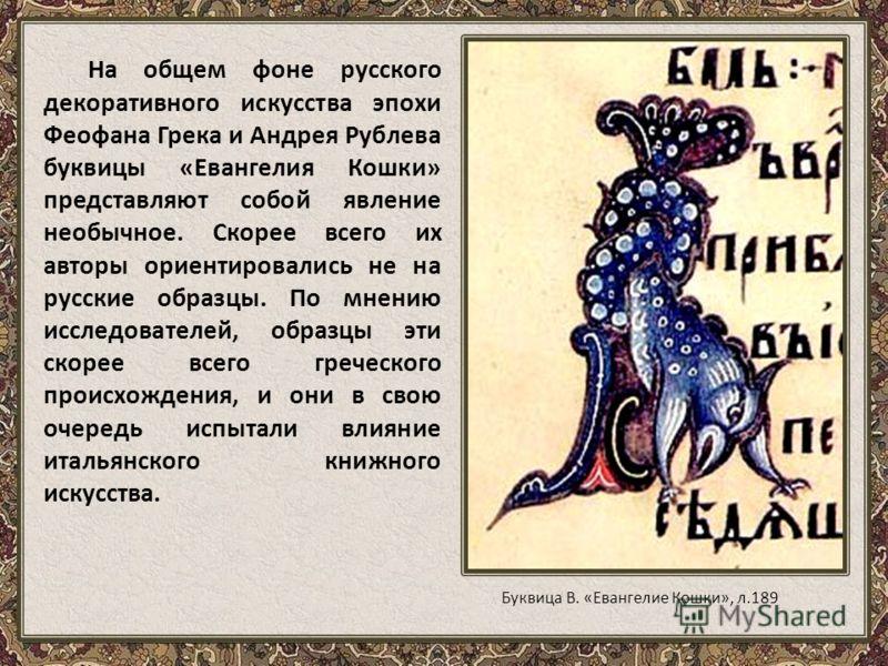 На общем фоне русского декоративного искусства эпохи Феофана Грека и Андрея Рублева буквицы «Евангелия Кошки» представляют собой явление необычное. Скорее всего их авторы ориентировались не на русские образцы. По мнению исследователей, образцы эти ск
