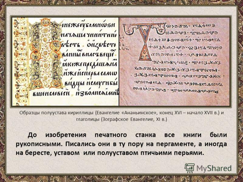 До изобретения печатного станка все книги были рукописными. Писались они в ту пору на пергаменте, а иногда на бересте, уставом или полууставом птичьими перьями. Образцы полуустава кириллицы (Евангелие «Ананьинское», конец XVI – начало XVII в.) и глаг