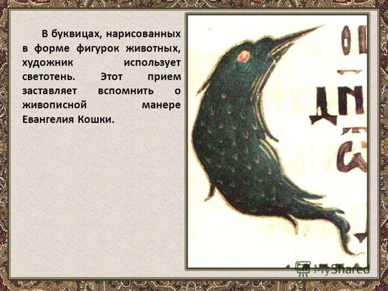 В буквицах, нарисованных в форме фигурок животных, художник использует светотень. Этот прием заставляет вспомнить о живописной манере Евангелия Кошки.
