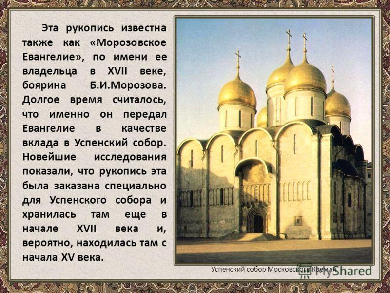 Эта рукопись известна также как «Морозовское Евангелие», по имени ее владельца в XVII веке, боярина Б.И.Морозова. Долгое время считалось, что именно он передал Евангелие в качестве вклада в Успенский собор. Новейшие исследования показали, что рукопис
