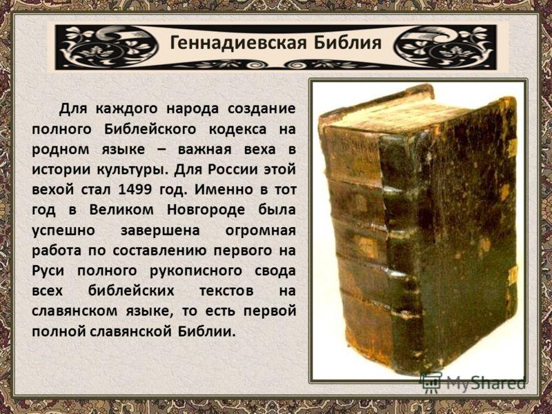 Геннадиевская Библия Для каждого народа создание полного Библейского кодекса на родном языке – важная веха в истории культуры. Для России этой вехой стал 1499 год. Именно в тот год в Великом Новгороде была успешно завершена огромная работа по составл