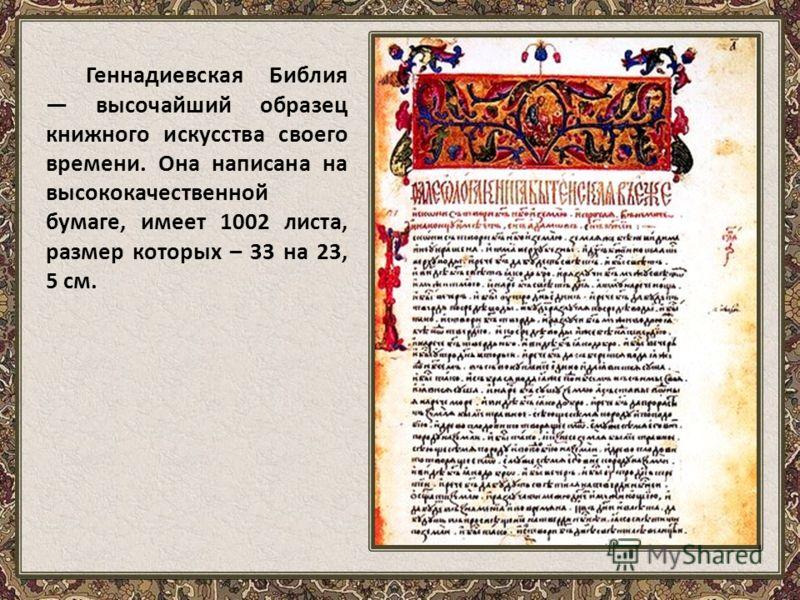 Геннадиевская Библия высочайший образец книжного искусства своего времени. Она написана на высококачественной бумаге, имеет 1002 листа, размер которых – 33 на 23, 5 см.