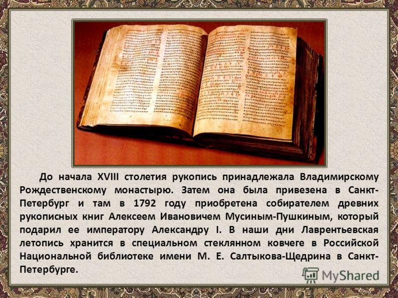 До начала XVIII столетия рукопись принадлежала Владимирскому Рождественскому монастырю. Затем она была привезена в Санкт- Петербург и там в 1792 году приобретена собирателем древних рукописных книг Алексеем Ивановичем Мусиным-Пушкиным, который подари