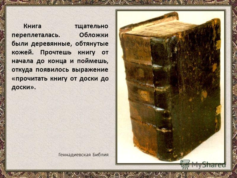 Книга тщательно переплеталась. Обложки были деревянные, обтянутые кожей. Прочтешь книгу от начала до конца и поймешь, откуда появилось выражение «прочитать книгу от доски до доски». Геннадиевская Библия