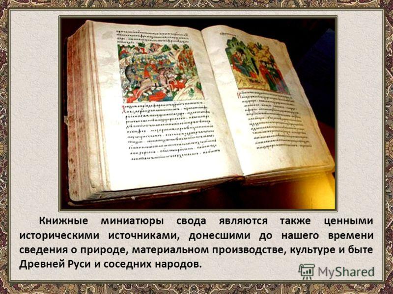 Книжные миниатюры свода являются также ценными историческими источниками, донесшими до нашего времени сведения о природе, материальном производстве, культуре и быте Древней Руси и соседних народов.