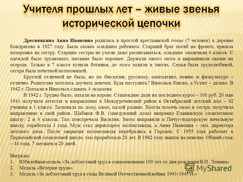 Дресвянкина Анна Ивановна родилась в простой крестьянской семье (7 человек) в деревне Кондратово в 1927 году. Была самым младшим ребенком. Старший брат погиб на фронте, пришла похоронка на сестру. Старшие сестры не умели даже расписываться, младшие з