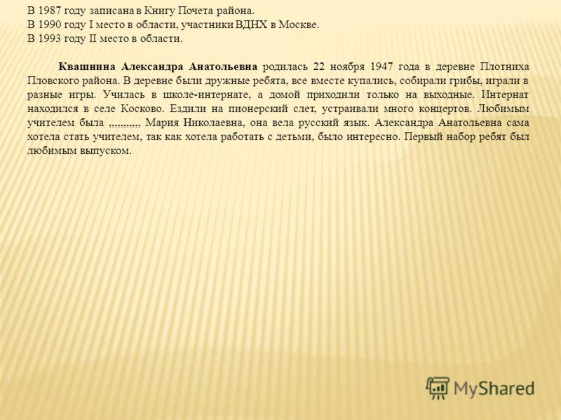 В 1987 году записана в Книгу Почета района. В 1990 году I место в области, участники ВДНХ в Москве. В 1993 году II место в области. Квашнина Александра Анатольевна родилась 22 ноября 1947 года в деревне Плотниха Пловского района. В деревне были дружн
