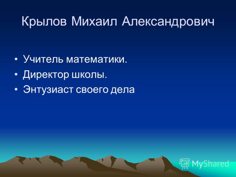 Крылов Михаил Александрович Учитель математики. Директор школы. Энтузиаст своего дела