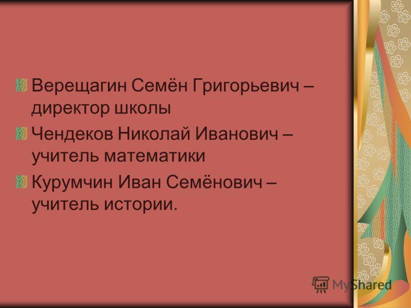 Верещагин Семён Григорьевич – директор школы Чендеков Николай Иванович – учитель математики Курумчин Иван Семёнович – учитель истории.